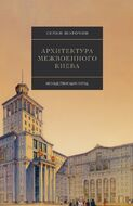 Архитектура межвоенного Киева. Несуществующий город