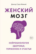 Женский мозг: нейробиология здоровья, гормонов и счастья