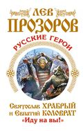 Русские герои. Святослав Храбрый и Евпатий Коловрат. «Иду на вы!»