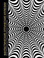 Фантастические оптические иллюзии. Более 150 визуальных ловушек и фокусов со зрением