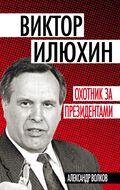 Виктор Илюхин. Охотник за президентами