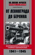 От Ленинграда до Берлина Воспоминания артиллериста о войне и однополчанах. 1941-1945