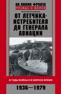 От летчика-истребителя до генерала авиации. В годы войны и в мирное время. 1936-1979