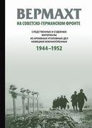 Вермахт на советско-германском фронте: Следственные и судебные материалы из архивных уголовных дел немецких военнопленных 1944–1952